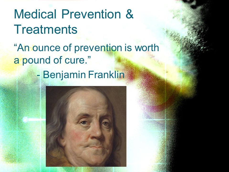 An ounce of prevention is worth a pound of cure. - Benjamin Franklin Medical Prevention & Treatments