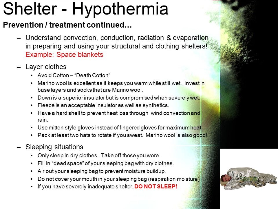 Shelter - Hypothermia Prevention / treatment continued… –Understand convection, conduction, radiation & evaporation in preparing and using your structural and clothing shelters.