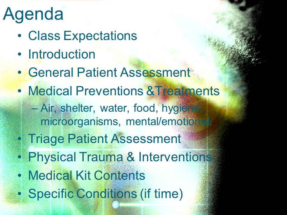 Class Expectations Introduction General Patient Assessment Medical Preventions &Treatments –Air, shelter, water, food, hygiene, microorganisms, mental/emotional.