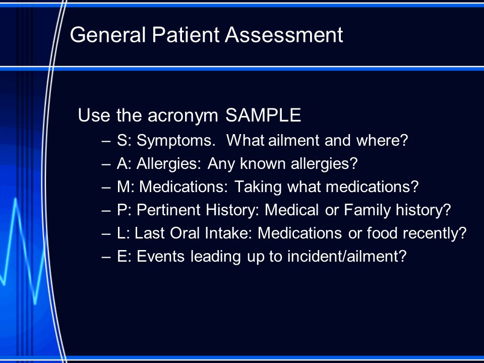 General Patient Assessment Use the acronym SAMPLE –S: Symptoms.