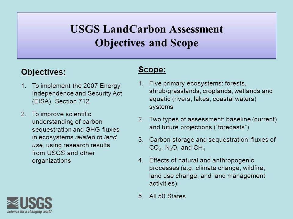 USGS LandCarbon Assessment Objectives and Scope Scope: 1.Five primary ecosystems: forests, shrub/grasslands, croplands, wetlands and aquatic (rivers, lakes, coastal waters) systems 2.Two types of assessment: baseline (current) and future projections ( forecasts ) 3.Carbon storage and sequestration; fluxes of CO 2, N 2 O, and CH 4 4.Effects of natural and anthropogenic processes (e.g.