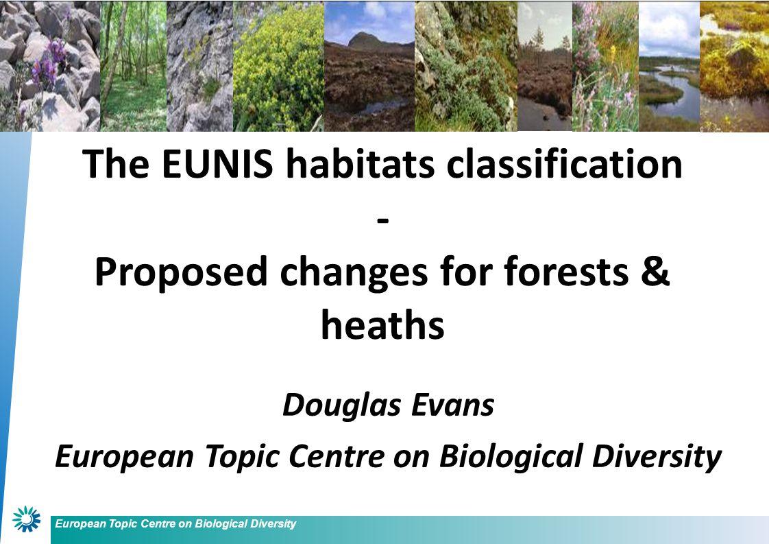 European Topic Centre on Biological Diversity Douglas Evans European Topic Centre on Biological Diversity The EUNIS habitats classification - Proposed