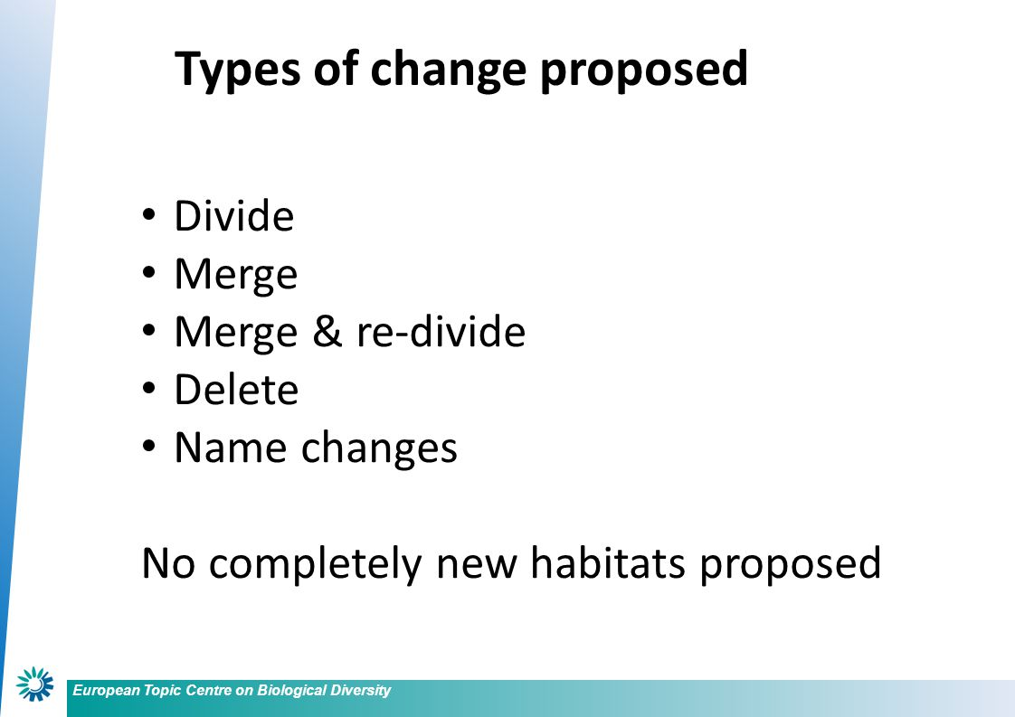 European Topic Centre on Biological Diversity Divide Merge Merge & re-divide Delete Name changes No completely new habitats proposed Types of change proposed