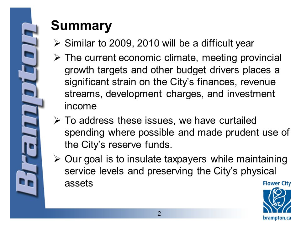 2 Summary  Similar to 2009, 2010 will be a difficult year  The current economic climate, meeting provincial growth targets and other budget drivers places a significant strain on the City's finances, revenue streams, development charges, and investment income  To address these issues, we have curtailed spending where possible and made prudent use of the City's reserve funds.