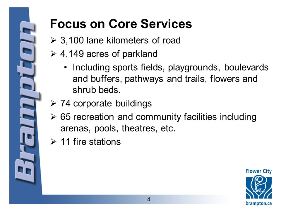 4 Focus on Core Services  3,100 lane kilometers of road  4,149 acres of parkland Including sports fields, playgrounds, boulevards and buffers, pathways and trails, flowers and shrub beds.