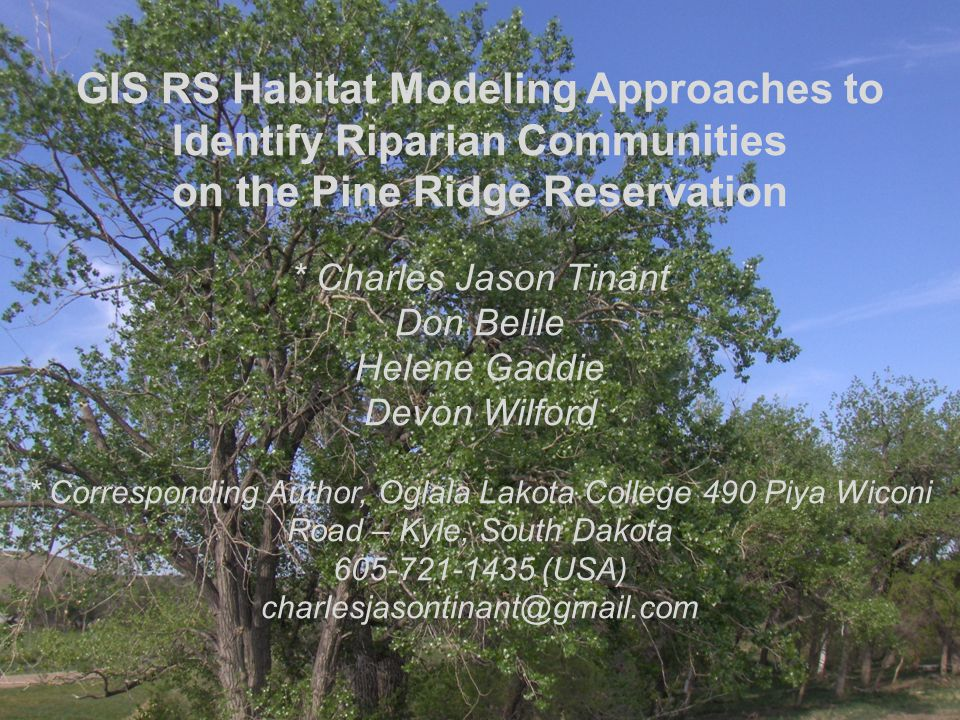 GIS RS Habitat Modeling Approaches to Identify Riparian Communities on the Pine Ridge Reservation * Charles Jason Tinant Don Belile Helene Gaddie Devo