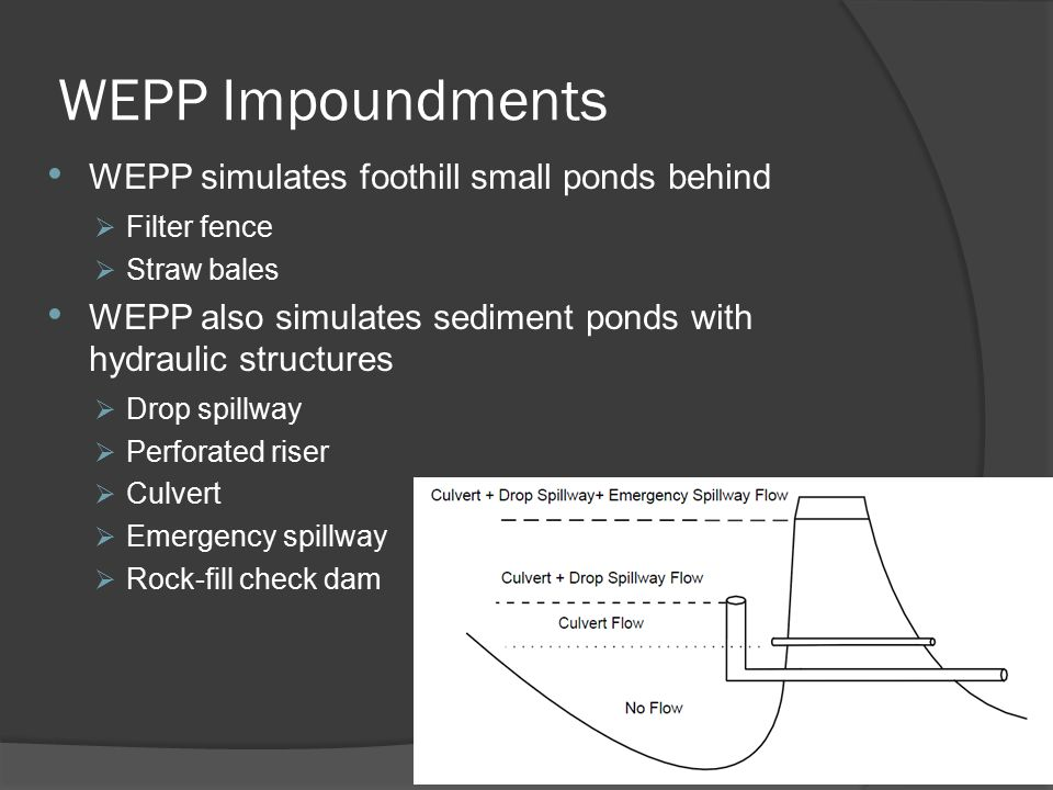WEPP Impoundments WEPP simulates foothill small ponds behind  Filter fence  Straw bales WEPP also simulates sediment ponds with hydraulic structures  Drop spillway  Perforated riser  Culvert  Emergency spillway  Rock-fill check dam