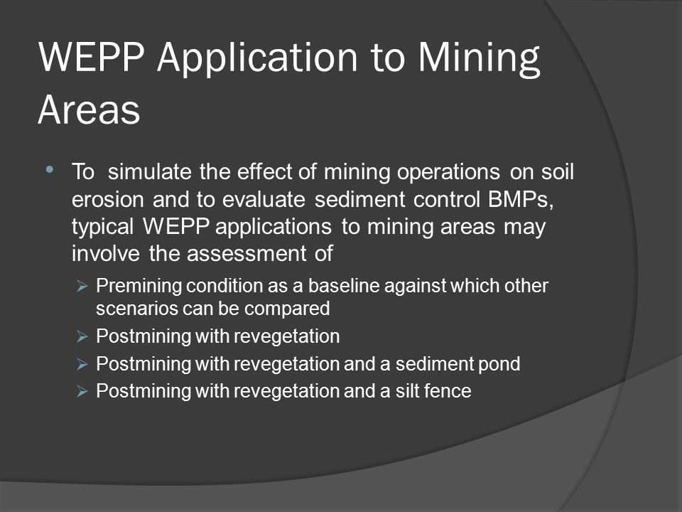 WEPP Application to Mining Areas To simulate the effect of mining operations on soil erosion and to evaluate sediment control BMPs, typical WEPP applications to mining areas may involve the assessment of  Premining condition as a baseline against which other scenarios can be compared  Postmining with revegetation  Postmining with revegetation and a sediment pond  Postmining with revegetation and a silt fence