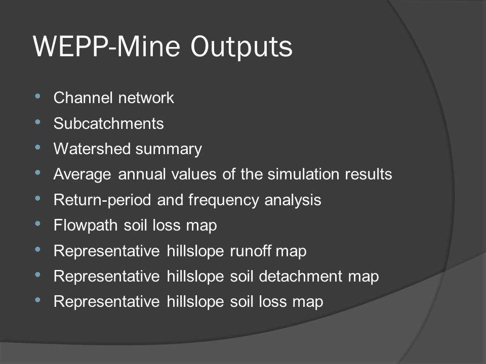 WEPP-Mine Outputs Channel network Subcatchments Watershed summary Average annual values of the simulation results Return-period and frequency analysis Flowpath soil loss map Representative hillslope runoff map Representative hillslope soil detachment map Representative hillslope soil loss map