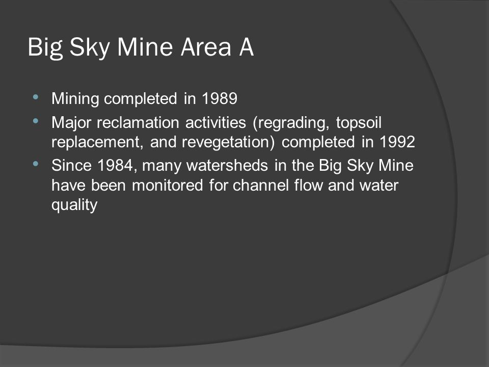 Big Sky Mine Area A Mining completed in 1989 Major reclamation activities (regrading, topsoil replacement, and revegetation) completed in 1992 Since 1984, many watersheds in the Big Sky Mine have been monitored for channel flow and water quality