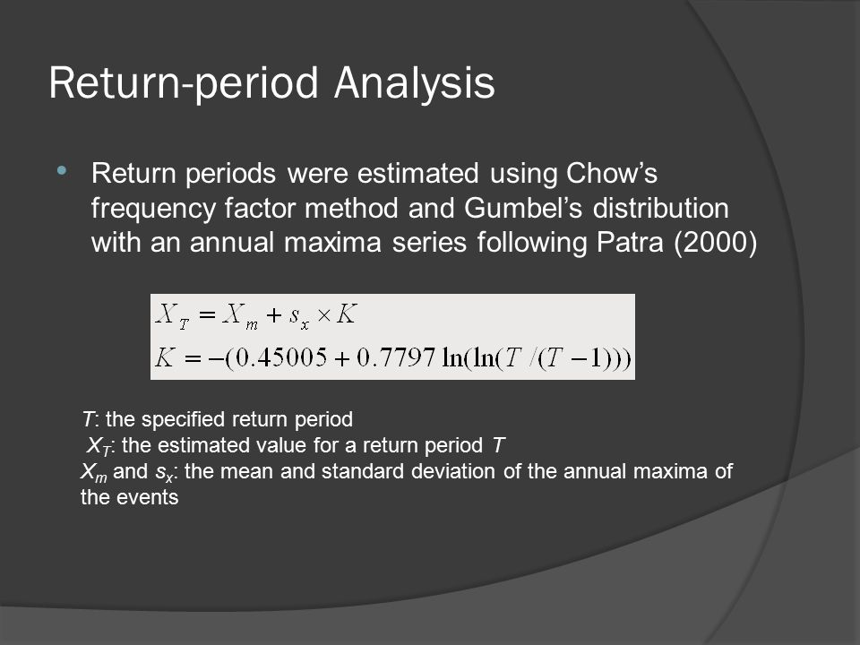 Return-period Analysis Return periods were estimated using Chow's frequency factor method and Gumbel's distribution with an annual maxima series following Patra (2000) T: the specified return period X T : the estimated value for a return period T X m and s x : the mean and standard deviation of the annual maxima of the events