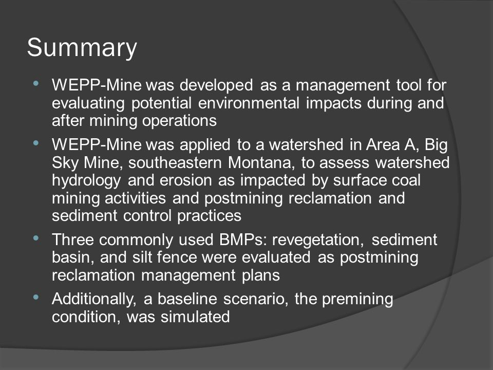 Summary WEPP-Mine was developed as a management tool for evaluating potential environmental impacts during and after mining operations WEPP-Mine was applied to a watershed in Area A, Big Sky Mine, southeastern Montana, to assess watershed hydrology and erosion as impacted by surface coal mining activities and postmining reclamation and sediment control practices Three commonly used BMPs: revegetation, sediment basin, and silt fence were evaluated as postmining reclamation management plans Additionally, a baseline scenario, the premining condition, was simulated