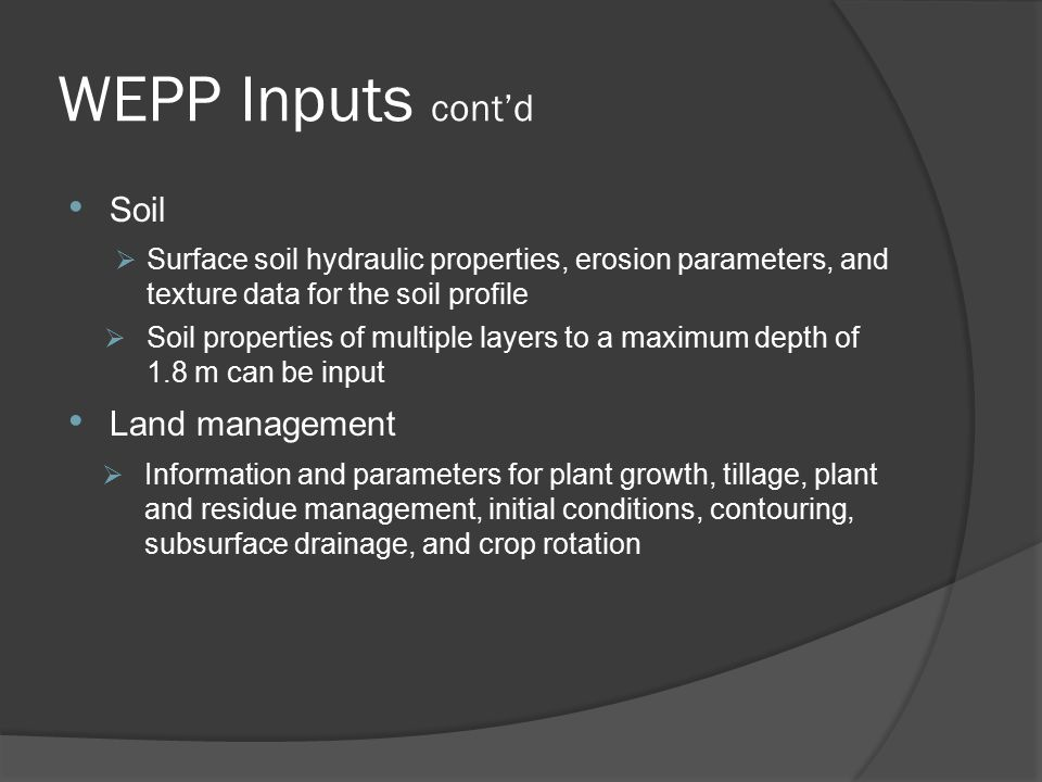 WEPP Inputs cont'd Soil  Surface soil hydraulic properties, erosion parameters, and texture data for the soil profile  Soil properties of multiple layers to a maximum depth of 1.8 m can be input Land management  Information and parameters for plant growth, tillage, plant and residue management, initial conditions, contouring, subsurface drainage, and crop rotation