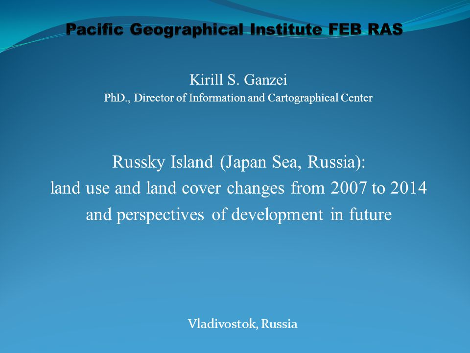 Kirill S. Ganzei PhD., Director of Information and Cartographical Center Russky Island (Japan Sea, Russia): land use and land cover changes from 2007