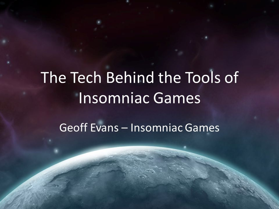 The Tech Behind the Tools of Insomniac Games Geoff Evans – Insomniac Games