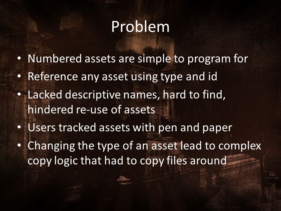 Problem Numbered assets are simple to program for Reference any asset using type and id Lacked descriptive names, hard to find, hindered re-use of ass