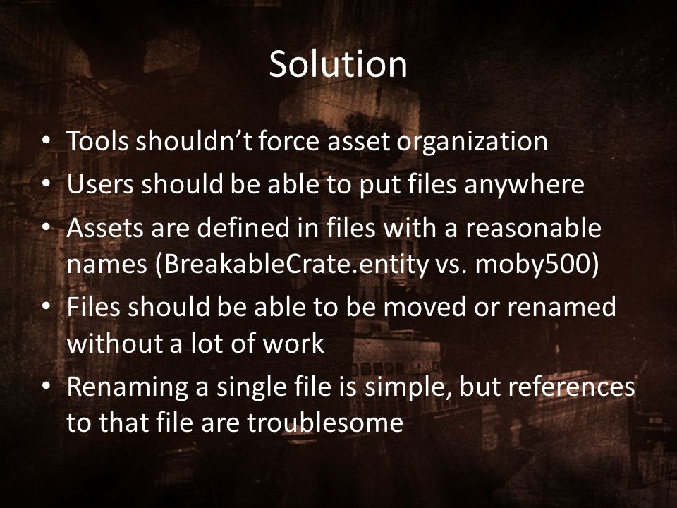 Solution Tools shouldn't force asset organization Users should be able to put files anywhere Assets are defined in files with a reasonable names (Brea