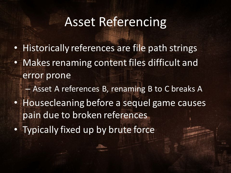 Asset Referencing Historically references are file path strings Makes renaming content files difficult and error prone – Asset A references B, renamin