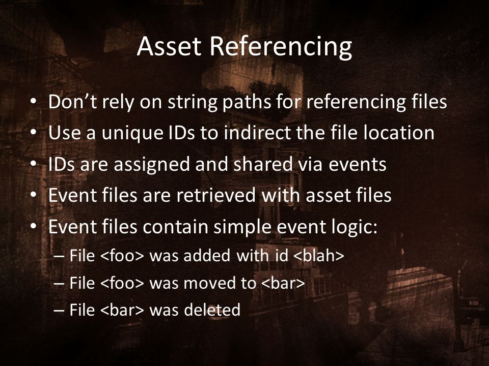 Asset Referencing Don't rely on string paths for referencing files Use a unique IDs to indirect the file location IDs are assigned and shared via even