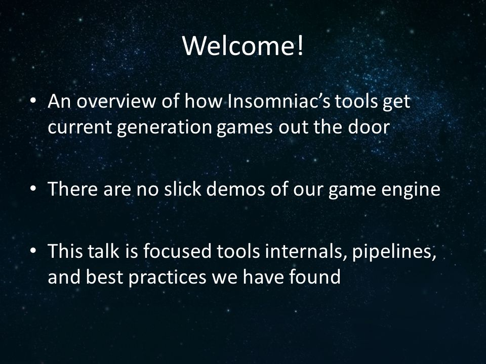 Welcome! An overview of how Insomniac's tools get current generation games out the door There are no slick demos of our game engine This talk is focus