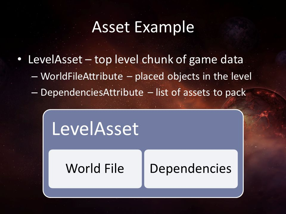 Asset Example LevelAsset – top level chunk of game data – WorldFileAttribute – placed objects in the level – DependenciesAttribute – list of assets to