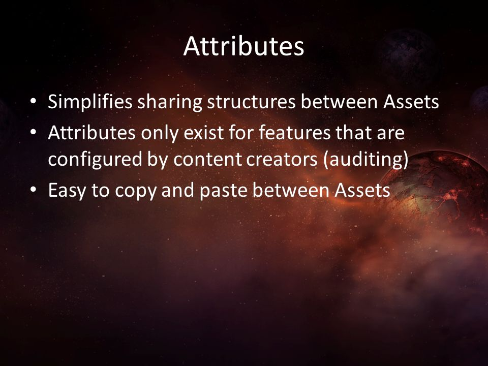 Attributes Simplifies sharing structures between Assets Attributes only exist for features that are configured by content creators (auditing) Easy to