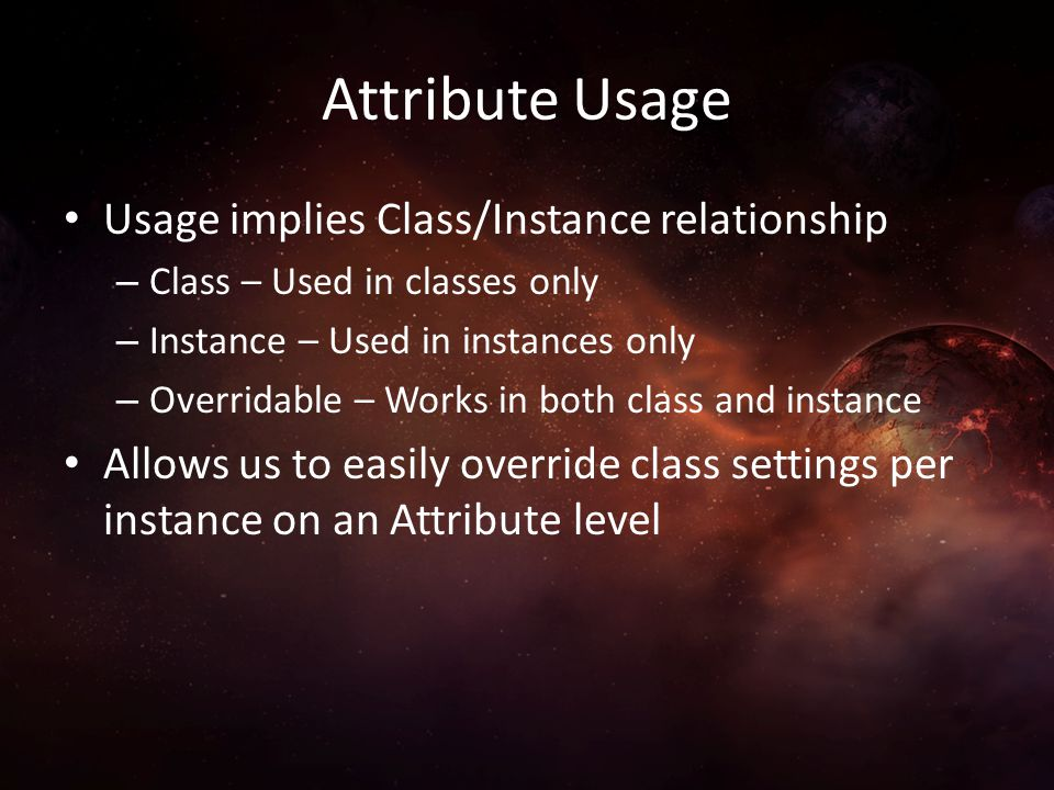 Attribute Usage Usage implies Class/Instance relationship – Class – Used in classes only – Instance – Used in instances only – Overridable – Works in