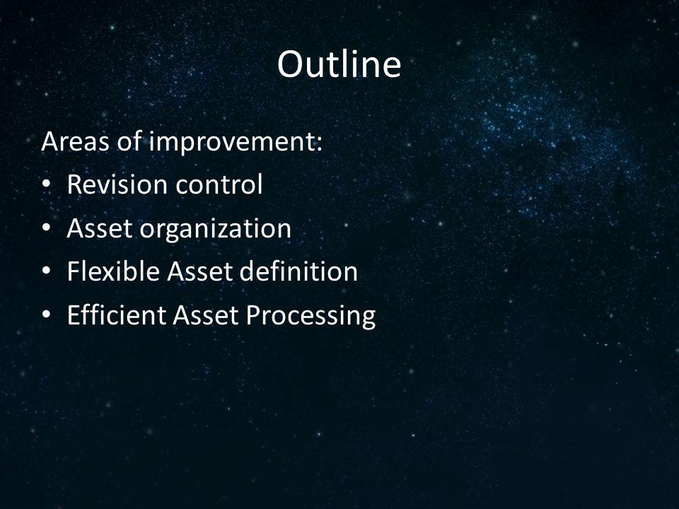Outline Areas of improvement: Revision control Asset organization Flexible Asset definition Efficient Asset Processing