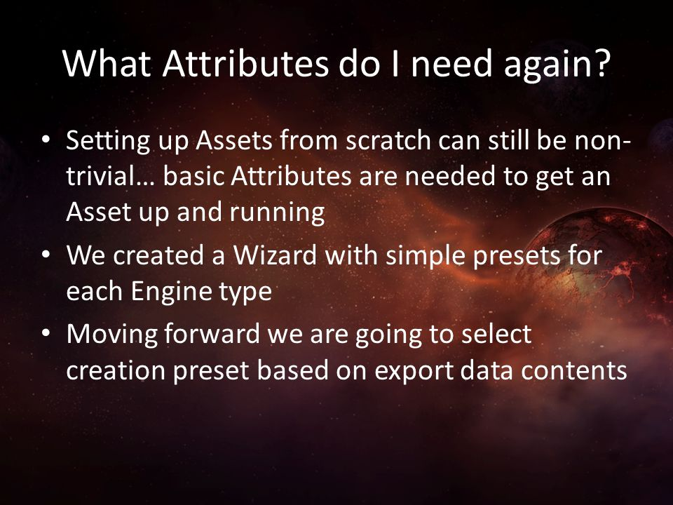 What Attributes do I need again? Setting up Assets from scratch can still be non- trivial… basic Attributes are needed to get an Asset up and running
