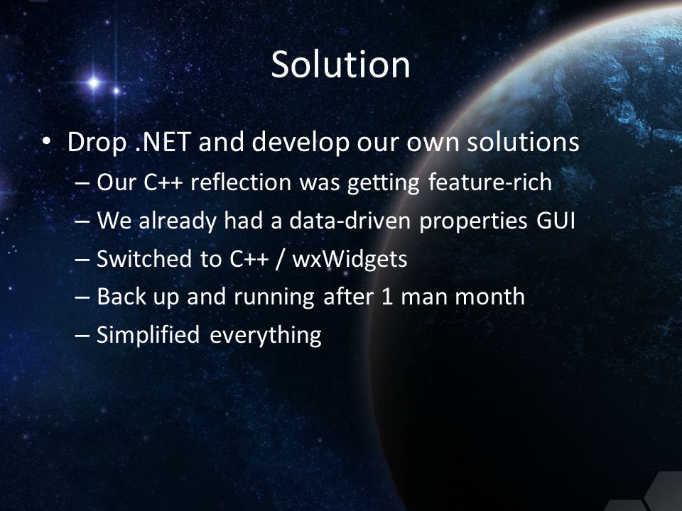 Solution Drop.NET and develop our own solutions – Our C++ reflection was getting feature-rich – We already had a data-driven properties GUI – Switched