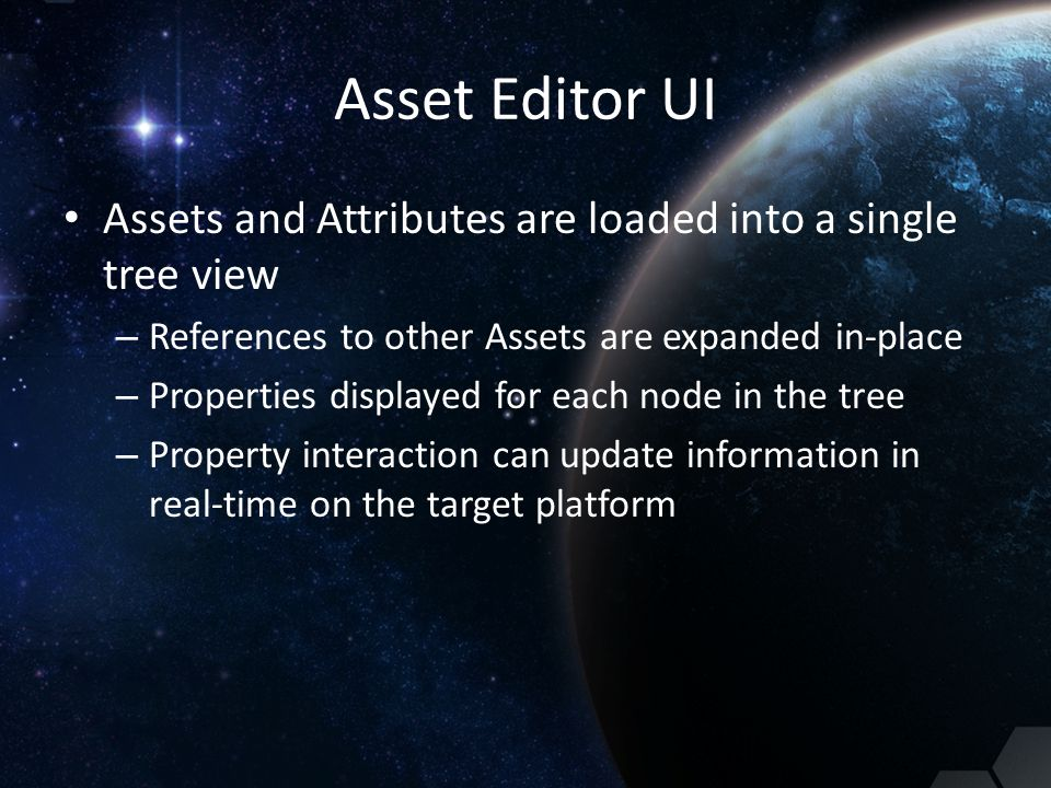 Asset Editor UI Assets and Attributes are loaded into a single tree view – References to other Assets are expanded in-place – Properties displayed for