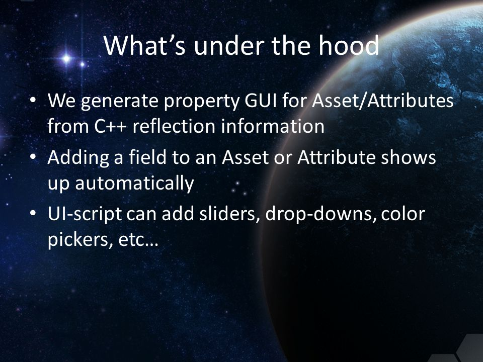 What's under the hood We generate property GUI for Asset/Attributes from C++ reflection information Adding a field to an Asset or Attribute shows up a