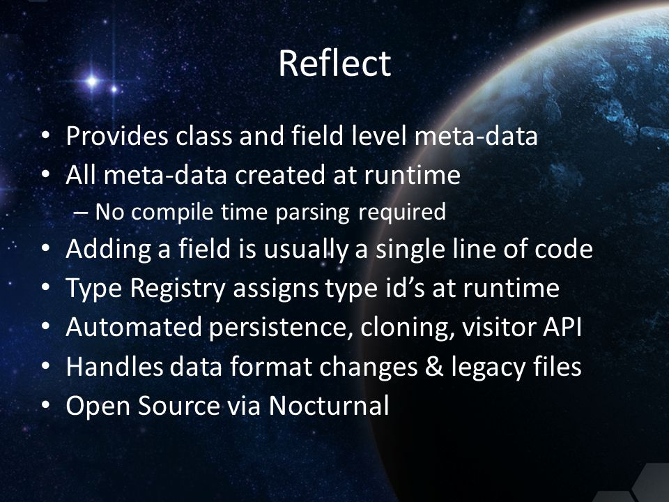 Reflect Provides class and field level meta-data All meta-data created at runtime – No compile time parsing required Adding a field is usually a singl