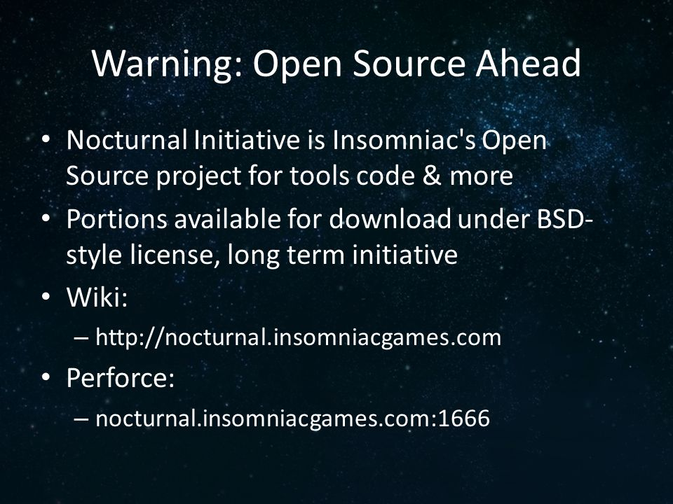 Warning: Open Source Ahead Nocturnal Initiative is Insomniac's Open Source project for tools code & more Portions available for download under BSD- st
