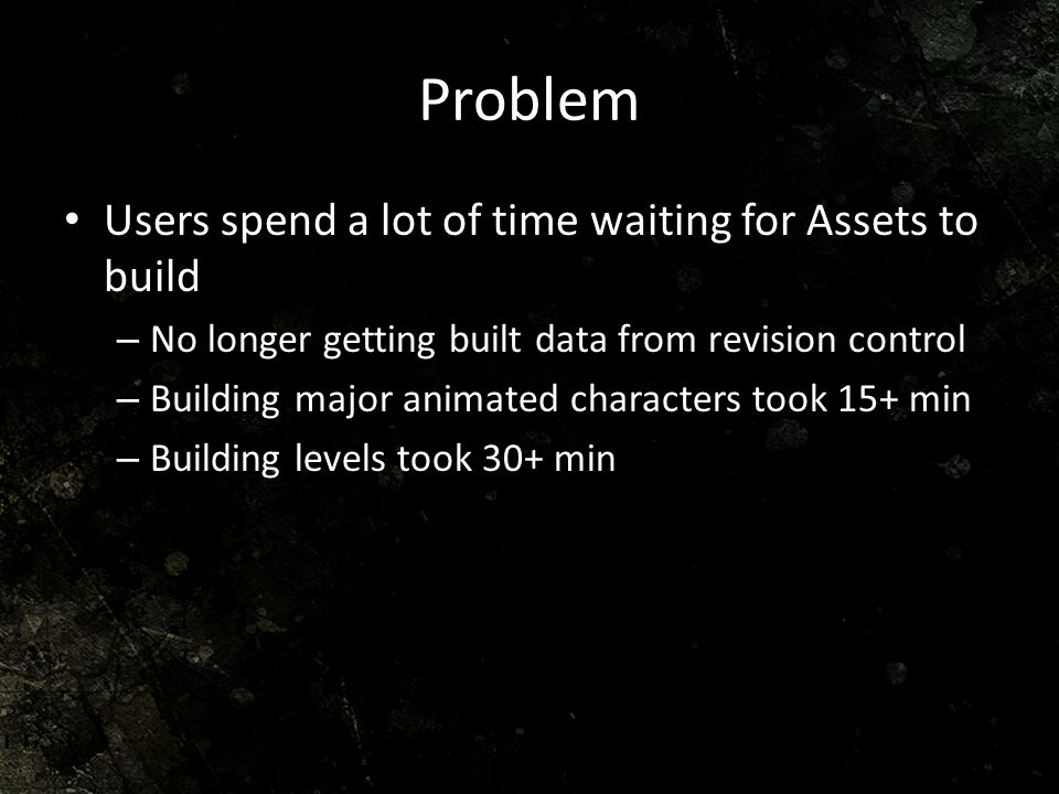 Problem Users spend a lot of time waiting for Assets to build – No longer getting built data from revision control – Building major animated character