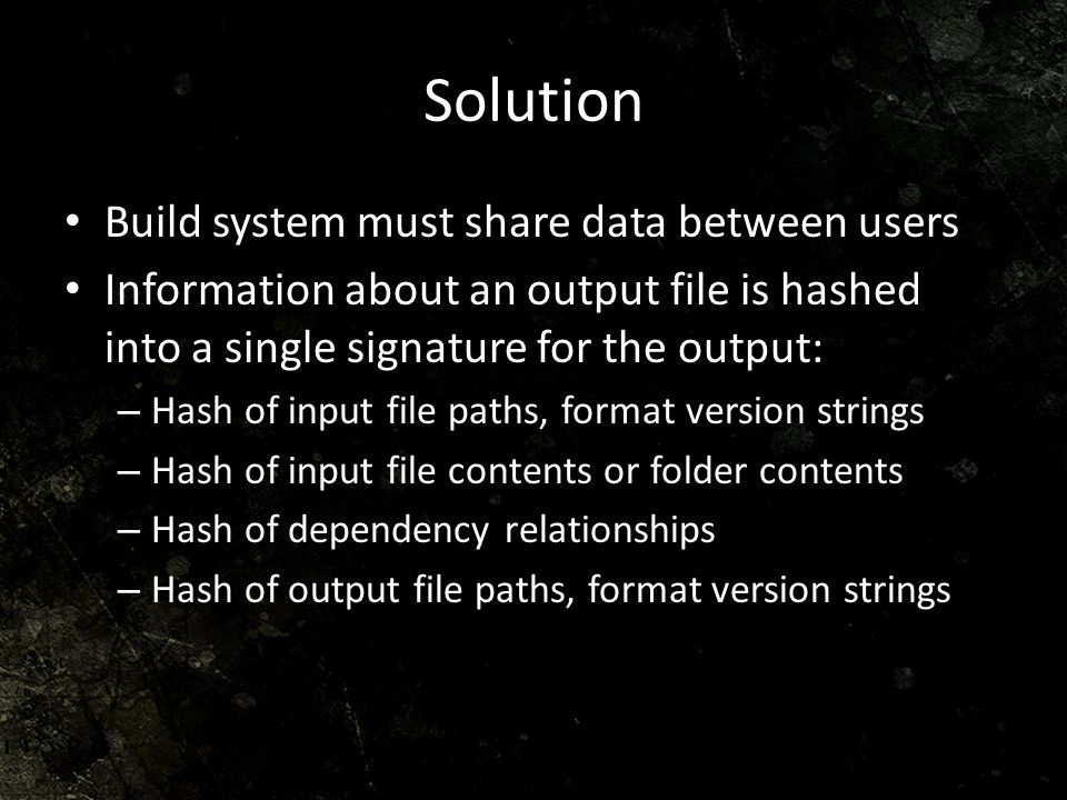 Solution Build system must share data between users Information about an output file is hashed into a single signature for the output: – Hash of input