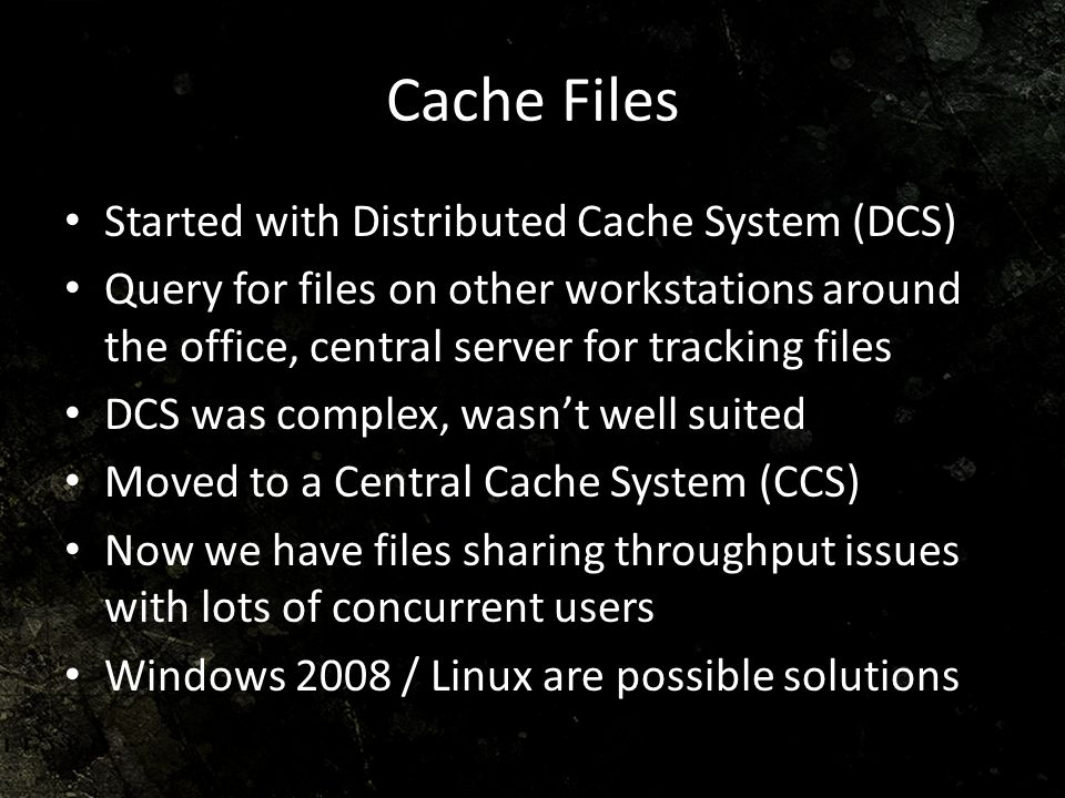 Cache Files Started with Distributed Cache System (DCS) Query for files on other workstations around the office, central server for tracking files DCS