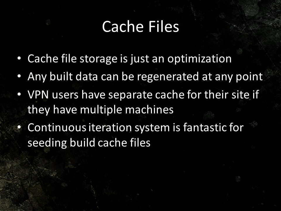 Cache Files Cache file storage is just an optimization Any built data can be regenerated at any point VPN users have separate cache for their site if