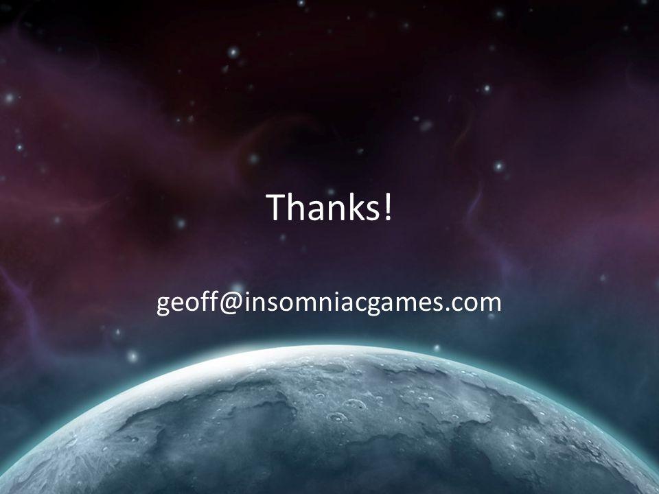 Thanks! geoff@insomniacgames.com