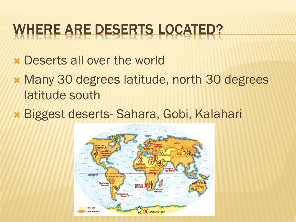  Deserts all over the world  Many 30 degrees latitude, north 30 degrees latitude south  Biggest deserts- Sahara, Gobi, Kalahari