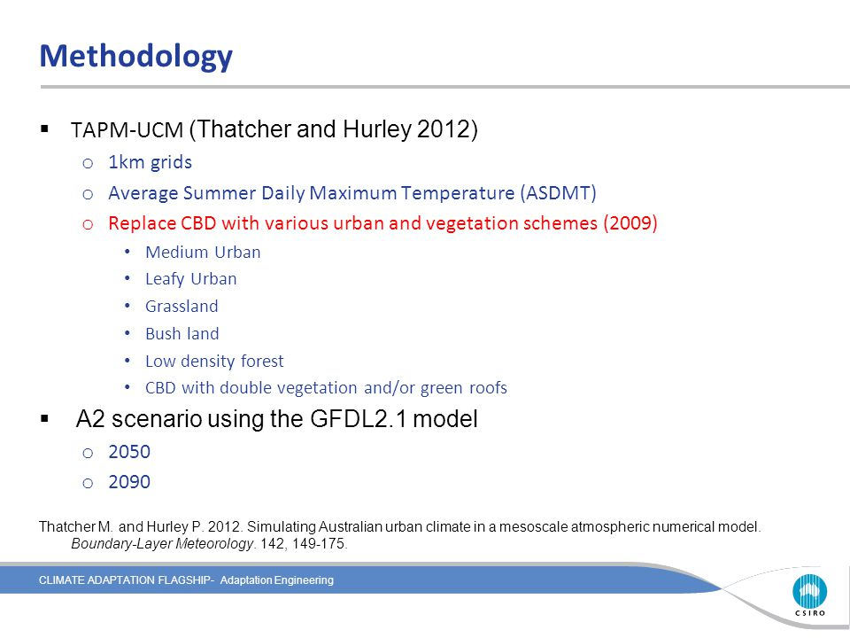 CLIMATE ADAPTATION FLAGSHIP- Adaptation Engineering Methodology  TAPM-UCM (Thatcher and Hurley 2012) o 1km grids o Average Summer Daily Maximum Temperature (ASDMT) o Replace CBD with various urban and vegetation schemes (2009) Medium Urban Leafy Urban Grassland Bush land Low density forest CBD with double vegetation and/or green roofs  A2 scenario using the GFDL2.1 model o 2050 o 2090 Thatcher M.