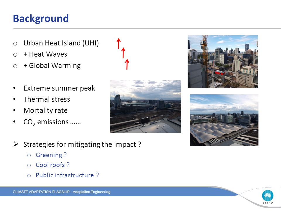 CLIMATE ADAPTATION FLAGSHIP- Adaptation Engineering Background o Urban Heat Island (UHI) o + Heat Waves o + Global Warming Extreme summer peak Thermal stress Mortality rate CO 2 emissions ……  Strategies for mitigating the impact .