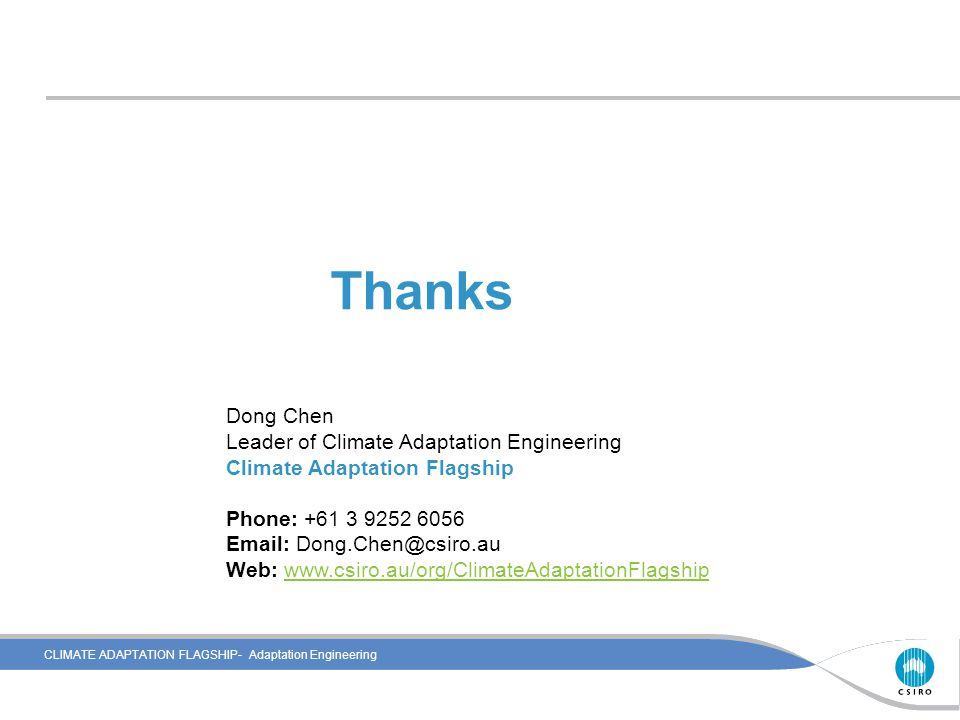 CLIMATE ADAPTATION FLAGSHIP- Adaptation Engineering Thanks Dong Chen Leader of Climate Adaptation Engineering Climate Adaptation Flagship Phone: +61 3 9252 6056 Email: Dong.Chen@csiro.au Web: www.csiro.au/org/ClimateAdaptationFlagshipwww.csiro.au/org/ClimateAdaptationFlagship