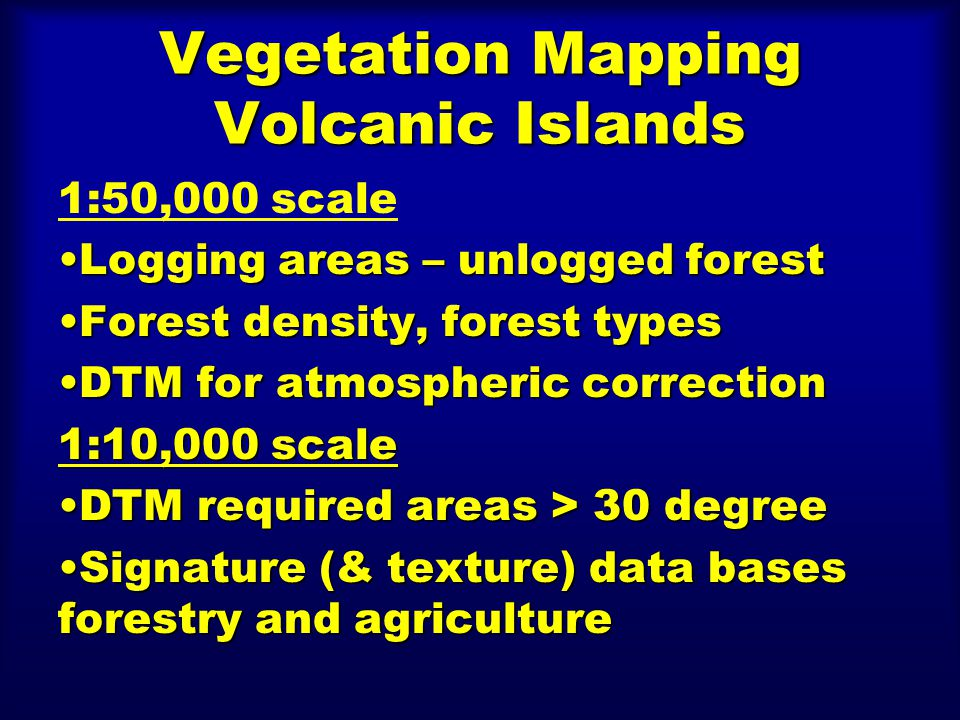 Vegetation Mapping Volcanic Islands 1:50,000 scale Logging areas – unlogged forestLogging areas – unlogged forest Forest density, forest typesForest density, forest types DTM for atmospheric correctionDTM for atmospheric correction 1:10,000 scale DTM required areas > 30 degreeDTM required areas > 30 degree Signature (& texture) data bases forestry and agricultureSignature (& texture) data bases forestry and agriculture