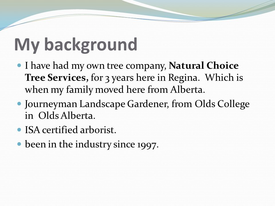 My background I have had my own tree company, Natural Choice Tree Services, for 3 years here in Regina. Which is when my family moved here from Albert