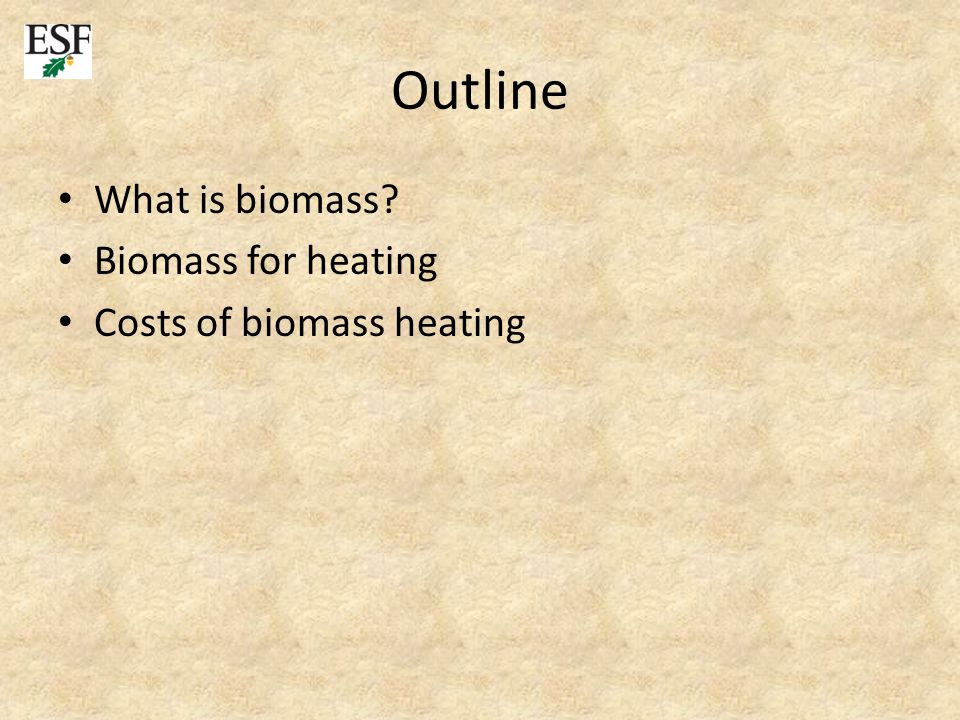 Outline What is biomass Biomass for heating Costs of biomass heating