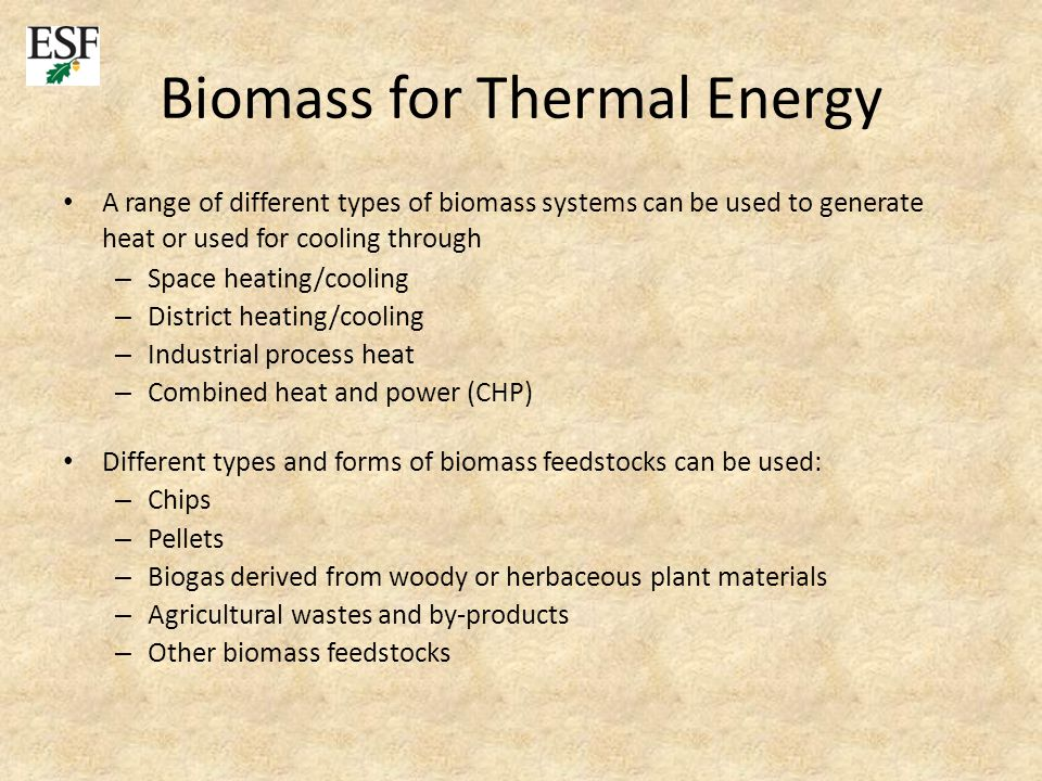 Biomass for Thermal Energy A range of different types of biomass systems can be used to generate heat or used for cooling through – Space heating/cooling – District heating/cooling – Industrial process heat – Combined heat and power (CHP) Different types and forms of biomass feedstocks can be used: – Chips – Pellets – Biogas derived from woody or herbaceous plant materials – Agricultural wastes and by-products – Other biomass feedstocks