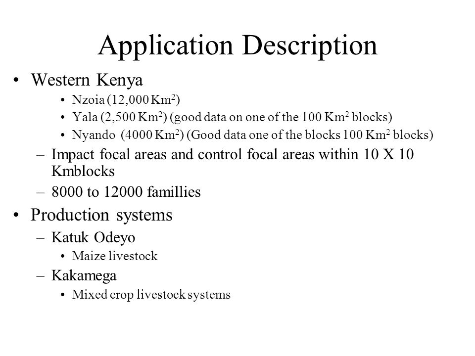 Application Description Western Kenya Nzoia (12,000 Km 2 ) Yala (2,500 Km 2 ) (good data on one of the 100 Km 2 blocks) Nyando (4000 Km 2 ) (Good data one of the blocks 100 Km 2 blocks) –Impact focal areas and control focal areas within 10 X 10 Kmblocks –8000 to 12000 famillies Production systems –Katuk Odeyo Maize livestock –Kakamega Mixed crop livestock systems
