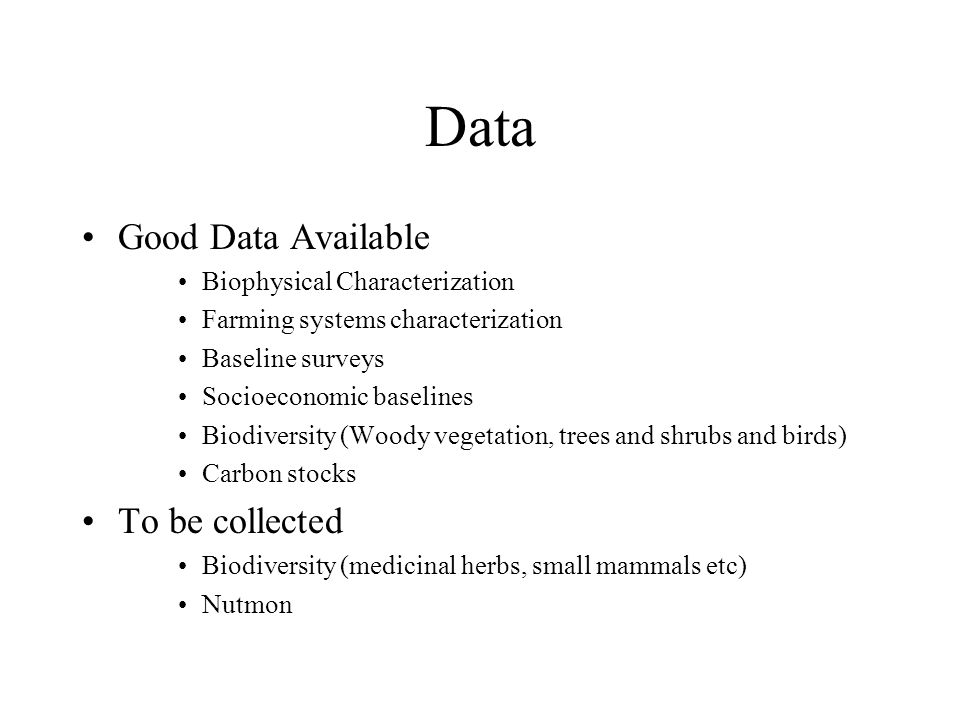 Data Good Data Available Biophysical Characterization Farming systems characterization Baseline surveys Socioeconomic baselines Biodiversity (Woody vegetation, trees and shrubs and birds) Carbon stocks To be collected Biodiversity (medicinal herbs, small mammals etc) Nutmon