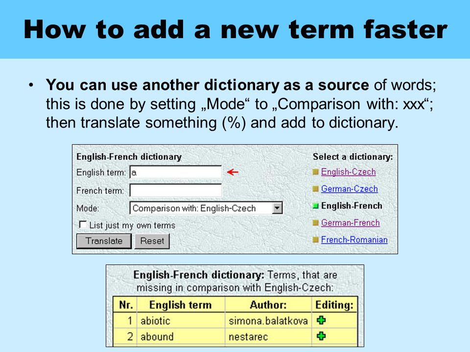 "How to add a new term faster You can use another dictionary as a source of words; this is done by setting ""Mode to ""Comparison with: xxx ; then translate something (%) and add to dictionary."